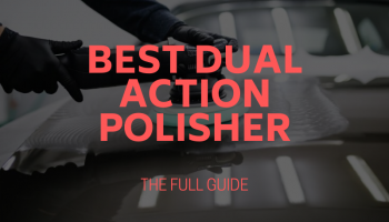 Best Dual Action Polishers – Tried, Tested and Reviewed